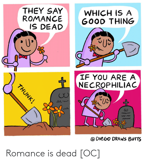 Good, Romance, and They: THEY SAY  ROMANCE  IS DEAD  WHICH IS A  GOOD THING  IF YOU ARE A  NECROPHILIAC  @ DIEGO DRAWS BUTTS  THUNK! Romance is dead [OC]