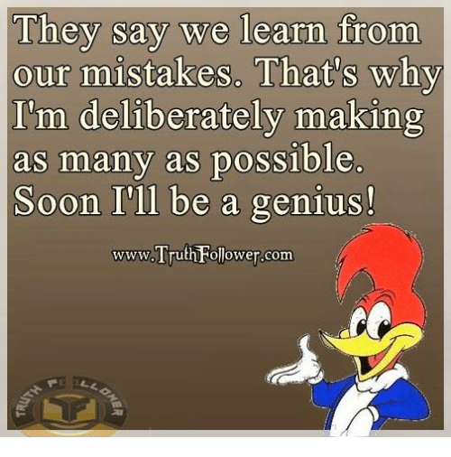 Memes, Genius, and Mistakes: They say we learn  from  our mistakes. That's why  I'm deliberately making  s many as possib  Soon I'll be a genius!  www.Truth ollower-com