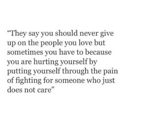 """Love, Never, and Pain: They say you should never give  up on the people you love but  sometimes you have to because  you are hurting yourself by  putting yourself through the pain  of fighting for someone who just  does not care""""  05"""