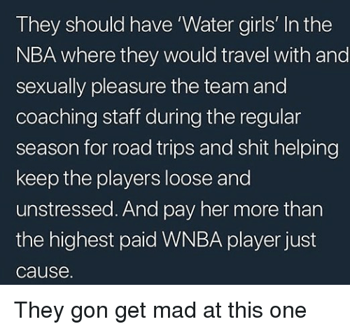 WNBA (Womens National Basketball Association): They should have 'Water girls' In the  NBA where they would travel with and  sexually pleasure the team and  coaching staff during the regular  season for road trips and shit helping  keep the players loose and  unstressed. And pay her more than  the highest paid WNBA player just  cause. They gon get mad at this one