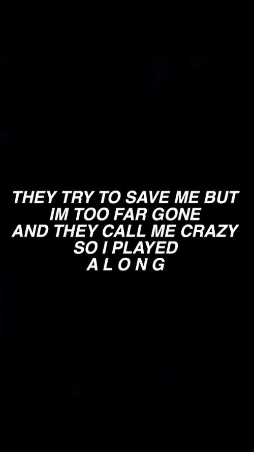 Crazy, Gone, and They: THEY TRY TO SAVE ME BUT  IM TOO FAR GONE  AND THEY CALL ME CRAZY  SO IPLAYED  ALONG