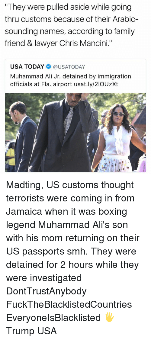 "Ali, Boxing, and Lawyer: ""They were pulled aside while going  thru customs because of their Arabic-  sounding names, according to family  friend & lawyer Chris Mancini.""  USA TODAY @USATODAY  Muhammad Ali Jr. detained by immigration  officials at Fla. airport usat.ly/21OUzXt Madting, US customs thought terrorists were coming in from Jamaica when it was boxing legend Muhammad Ali's son with his mom returning on their US passports smh. They were detained for 2 hours while they were investigated DontTrustAnybody FuckTheBlacklistedCountries EveryoneIsBlacklisted 🖐 Trump USA"