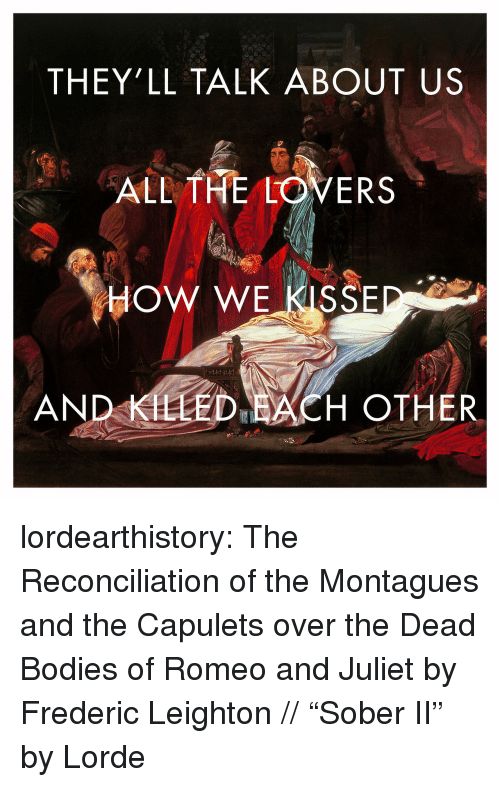 "Romeo and Juliet: THEY'LL TALK ABOUT US  ALL THE LOVERS  HOW WE KISSE  AND KLLED ACH OTHER lordearthistory:  The Reconciliation of the Montagues and the Capulets over the Dead Bodies of Romeo and Juliet by Frederic Leighton // ""Sober II"" by Lorde"