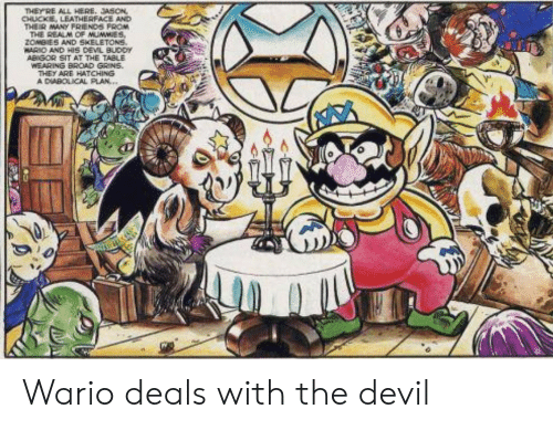 broad: THEYRE ALL HERE. JASON  CHUCKE, LEATHERFACE AND  THEIR MANY FRIENDS FROM  THE REALM CF MUMMIES,  ZOMBIES AND SKELETONS.  WARIO AND HIS DEVL BUDDY  ABIGOR SIT AT THE TABLE  WEARING BROAD GRINS  THEY ARE HATCHING  A DIABOLICAL PLAN... Wario deals with the devil