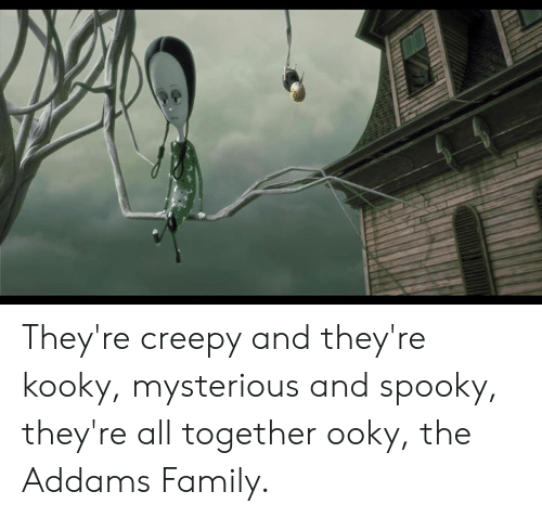 Creepy, Family, and Memes: They're creepy and they're kooky, mysterious and spooky, they're all together ooky, the Addams Family.