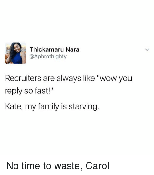 """Carols: Thickamaru Nara  @Aphrothighty  Recruiters are always like """"wow you  reply so fast!""""  Kate, my family is starving. No time to waste, Carol"""