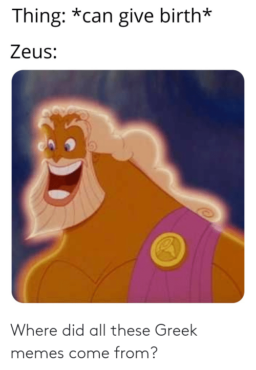 birth: Thing: *can give birth*  Zeus: Where did all these Greek memes come from?