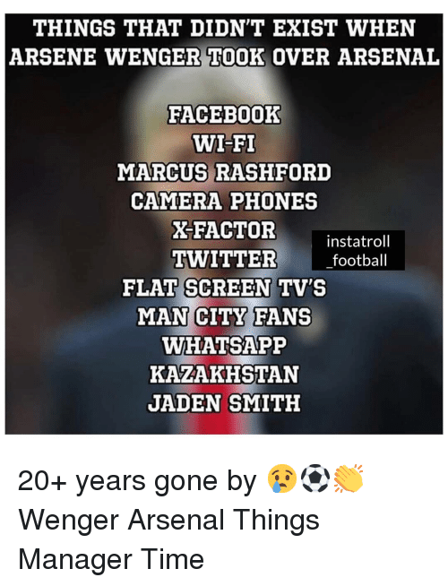jaden smith: THINGS THAT DIDN'T EXIST WHEN  ARSENE WENGER TOOK OVER ARSENAL  FACEBOoOK  WI-FI  MARCUS RASHFORD  CAMERA PHONES  X-FACTOR  instatroll  TWITTER football  FLAT SCREEN TV'S  MAN CITY FANS  WHATSAPP  KAZAKHSTAN  JADEN SMITH 20+ years gone by 😢⚽️👏 Wenger Arsenal Things Manager Time