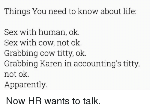 apparate: Things You need to know about life:  Sex with human, ok  Sex with cow, not ok  Grabbing cow titty, ok.  Grabbing Karen in accounting's titty,  not ok  Apparently. Now HR wants to talk.