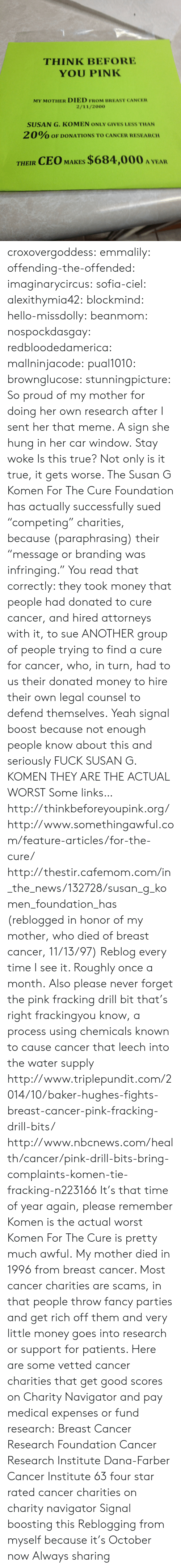 """Breast Cancer: THINK BEFORE  YOU PINK  MY MOTHER DIED FROM BREAST CANCER  2/11/2000  SUSAN G. KOMEN ONLY GIVES LESS THAN  2 0% OF DONATIONS TO CANCER RESEARCH  THEIR CEO MAKES $684,000 A YEA croxovergoddess: emmalily:  offending-the-offended:  imaginarycircus:  sofia-ciel:  alexithymia42:  blockmind:  hello-missdolly:  beanmom:  nospockdasgay:  redbloodedamerica:  mallninjacode:  pual1010:  brownglucose:  stunningpicture:  So proud of my mother for doing her own research after I sent her that meme. A sign she hung in her car window.  Stay woke  Is this true?  Not only is it true, it gets worse. The Susan G Komen For The Cure Foundation has actually successfully sued """"competing"""" charities, because(paraphrasing)their """"message or branding was infringing."""" You read that correctly: they took money that people had donated to cure cancer, and hired attorneys with it, to sue ANOTHER group of people trying to find a cure for cancer, who, in turn, had to us their donated money to hire their own legal counsel to defend themselves.    Yeah signal boost because not enough people know about this and seriously FUCK SUSAN G. KOMEN THEY ARE THE ACTUAL WORST  Some links… http://thinkbeforeyoupink.org/ http://www.somethingawful.com/feature-articles/for-the-cure/ http://thestir.cafemom.com/in_the_news/132728/susan_g_komen_foundation_has (reblogged in honor of my mother, who died of breast cancer, 11/13/97)  Reblog every time I see it. Roughly once a month.  Also please never forget the pink fracking drill bit that's right frackingyou know, a process using chemicals known to cause cancer that leech into the water supply  http://www.triplepundit.com/2014/10/baker-hughes-fights-breast-cancer-pink-fracking-drill-bits/ http://www.nbcnews.com/health/cancer/pink-drill-bits-bring-complaints-komen-tie-fracking-n223166  It's that time of year again, please remember Komen is the actual worst  Komen For The Cure is pretty much awful.  My mother died in 1996 from breast cancer. Most cancer charitie"""