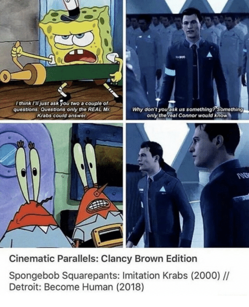 Detroit, SpongeBob, and Spongebob Squarepants: think I'II just ask you two a couple of  questions Questions only the REAL M  Krabs could answer  Why don't youask us something? Something  only the real Connor would know  Cinematic Parallels: Clancy Brown Edition  Spongebob Squarepants: Imitation Krabs (2000)/I  Detroit: Become Human (2018)