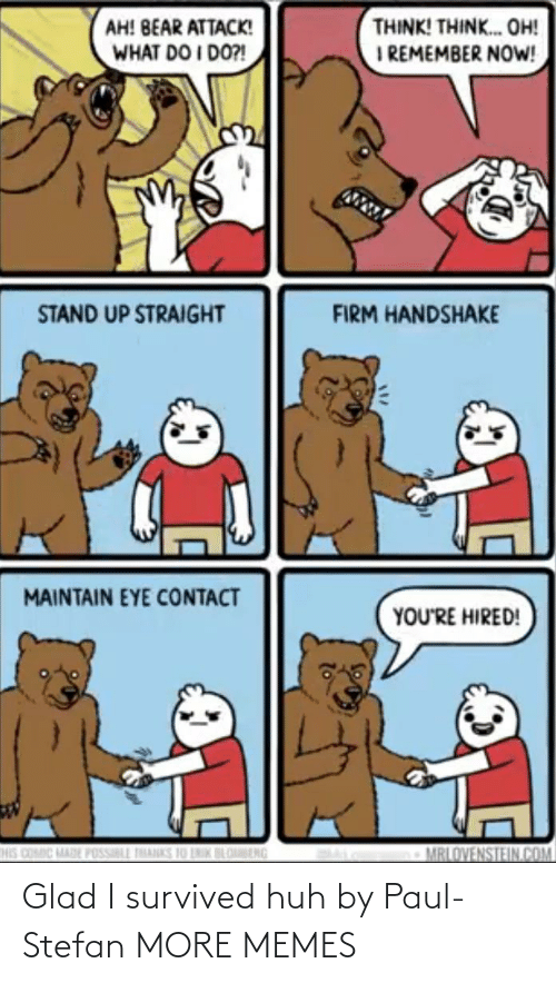 stand: THINK! THINK. OH!  I REMEMBER NOW!  AH! BEAR ATTACK!  WHAT DO I DO?!  STAND UP STRAIGHT  FIRM HANDSHAKE  MAINTAIN EYE CONTACT  YOU'RE HIRED!  HIS COMIC MADE POSSILL THANKS 10 LNIK BLOBENG  MRLOVENSTEIN.COM Glad I survived huh by Paul-Stefan MORE MEMES