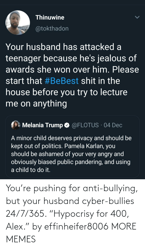 "Angry: Thinuwine  @tokthadon  Your husband has attacked a  teenager because he's jealous of  awards she won over him. Please  start that #BeBest shit in the  house before you try to lecture  me on anything  Melania Trump O @FLOTUS · 04 Dec  A minor child deserves privacy and should be  kept out of politics. Pamela Karlan, you  should be ashamed of your very angry and  obviously biased public pandering, and using  a child to do it. You're pushing for anti-bullying, but your husband cyber-bullies 24/7/365. ""Hypocrisy for 400, Alex."" by effinheifer8006 MORE MEMES"
