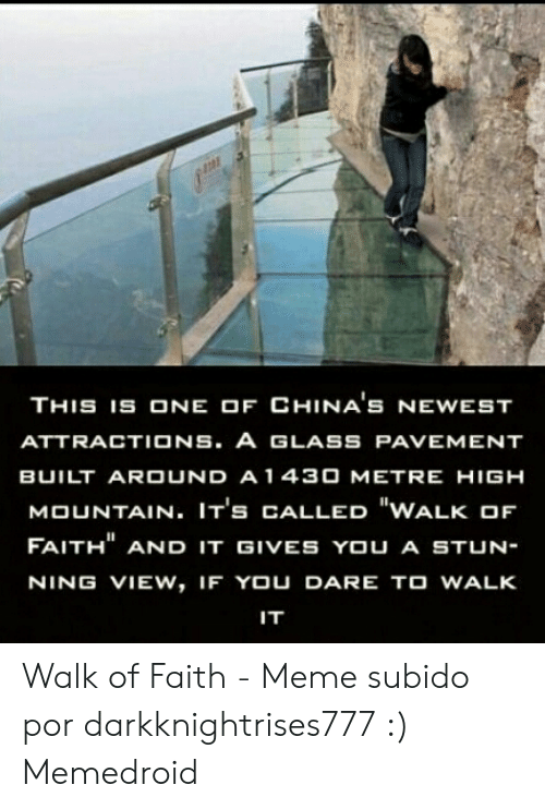 "Faith Meme: THIS 1S ONE OF CHINA'S NEWEST  ATTRACTIONS. A GLASS PAVEMENT  BUILT ARDUND A 1 430 METRE HIGH  MOUNTAIN. IT's CALLED ""WALK OF  FAITH"" AND IT GIVES YOU A STUN-  NING VIEW, IF YOU DARE TO WALK  IT Walk of Faith - Meme subido por darkknightrises777 :) Memedroid"