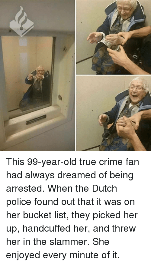 Bucket List, Crime, and Police: This 99-year-old true crime fan had always dreamed of being arrested. When the Dutch police found out that it was on her bucket list, they picked her up, handcuffed her, and threw her in the slammer. She enjoyed every minute of it.