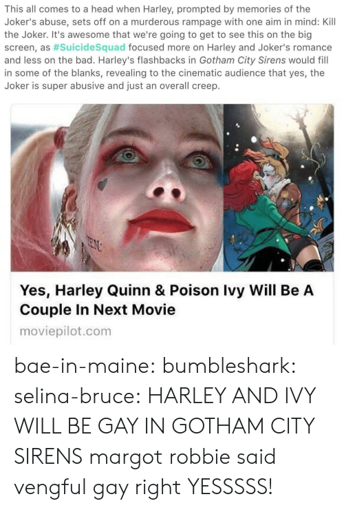 revealing: This all comes to a head when Harley, prompted by memories of the  Joker's abuse, sets off on a murderous rampage with one aim in mind: Kill  the Joker. It's awesome that we're going to get to see this on the big  screen, as #suicidesquad focused more on Harley and Joker's romance  and less on the bad. Harley's flashbacks in Gotham City Sirens would fill  in some of the blanks, revealing to the cinematic audience that yes, the  Joker is super abusive and just an overall creep.   Yes, Harley Quinn & Poison Ivy Will Be A  Couple In Next Movie  moviepilot.com bae-in-maine: bumbleshark:  selina-bruce: HARLEY AND IVY WILL BE GAY IN GOTHAM CITY SIRENS margot robbie said vengful gay right   YESSSSS!
