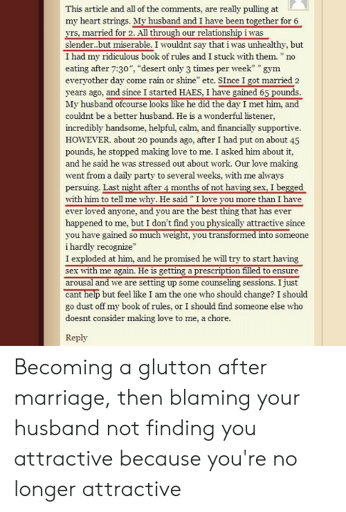 "Gym, Love, and Marriage: This article and all of the comments, are  really pulling at  my heart strings. My husband and I have been together for 6  yrs, married for 2. All through our relationshipiwas  slender..but miserable. I wouldnt say that i was unhealthy, but  I had my ridiculous book of rules and I stuck with them  W  22  no  フ コラ  eating after 7:30"", ""desert only 3 times per week"" "" gym  everyother day come rain or shine"" etc. SInce I got married 2  years ago, and since I started HAES, I have gained 65 pounds.  My husband ofcourse looks like he did the day I met him, and  couldnt be a better husband. He is a wonderful listener,  incredibly handsome, helpful, calm, and financially supportive  HOWEVER. about 20 pounds ago, after I had put on about 45  pounds, he stopped making love to me. I asked him about it,  and he said he was stressed out about work. Our love making  went from a daily party to several weeks, with me always  persuing. Last night after 4 months of not having sex, I begged  with him to tell me  ever loved anyone, and you are the best thing that has ever  why. He said"" I love you  more than I have  happened to me, but I don't find you physically attractive since  you have gained so much weight, you transformed into someone  i hardly recognize  I exploded at him, and he promised he will try to start having  sex with me again. He is getting a prescription filled to ensure  arousal and we are  setting up some counseling sessions. I just  cant help but feel like I am the one who should change? I should  go dust off my book of rules, or I should find someone else who  doesnt consider making love to me, a chore.  Reply Becoming a glutton after marriage, then blaming your husband not finding you attractive because you're no longer attractive"