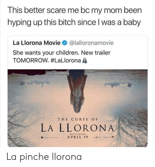 Pinche: This better scare me bc my mom been  hyping up this bitch since l was a baby  La Llorona Movie@lalloronamovie  She wants your children. New trailer  TOMORROW. #LaLlorona  THE CURSE OF  LA LLORONA  ONLY IN THEATERS La pinche llorona