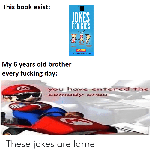 lame: This book exist:  100  JOKES  FOR KIDS  TANYA TURNER  FUNNY JOKE B0OK FOR CIDS  My 6 years old brother  every fucking day:  you have entered The  Comedy area These jokes are lame