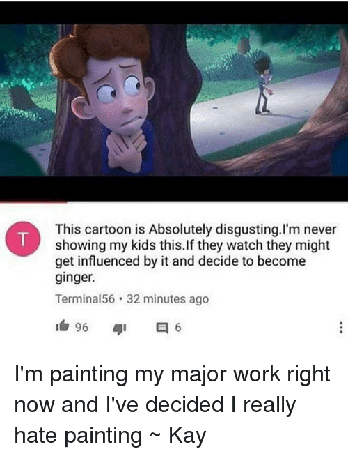 gingerly: This cartoon is Absolutely disgusting.I'm never  showing my kids this.If they watch they might  get influenced by it and decide to become  ginger.  Terminal56 32 minutes ago I'm painting my major work right now and I've decided I really hate painting ~ Kay