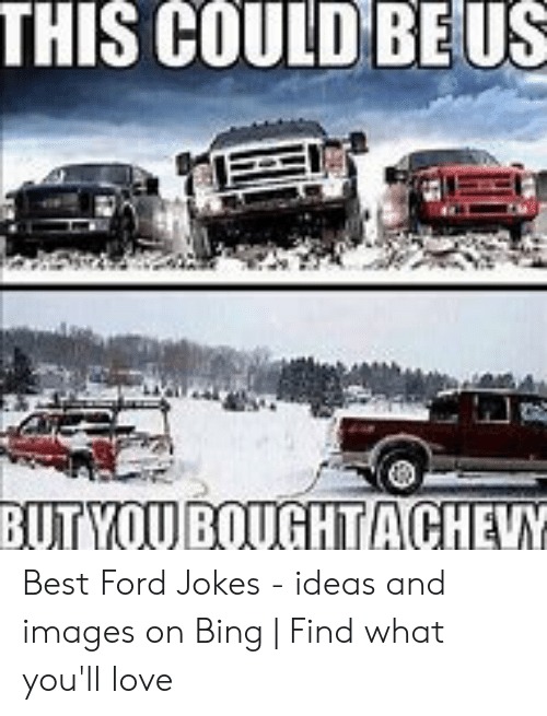 Ford Jokes: THIS COULD BEUS  BUTYOU BOUGHTACHEVY Best Ford Jokes - ideas and images on Bing   Find what you'll love