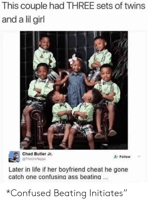 """Ass, Confused, and Life: This couple had THREE sets of twins  and a lil girl  Chad Butler Jr.  Follow  eTheDreigga  Later in life if her boyfriend cheat he gone  catch one confusina ass beatina. *Confused Beating Initiates"""""""