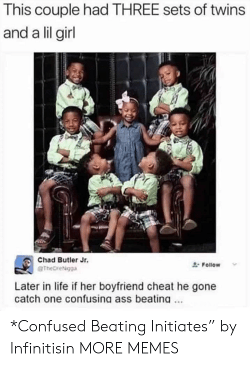 """Ass, Confused, and Dank: This couple had THREE sets of twins  and a lil girl  Chad Butler Jr.  Follow  eTheDreigga  Later in life if her boyfriend cheat he gone  catch one confusina ass beatina. *Confused Beating Initiates"""" by Infinitisin MORE MEMES"""