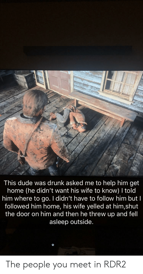 Rdr2: This dude was drunk asked me to help him get  home (he didn't want his wife to know) told  him where to go. I didn't have to follow him but I  followed him home, his wife yelled at him,shut  the door on him and then he threw up and fell  asleep outside. The people you meet in RDR2