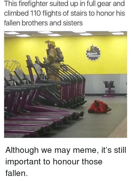 Meme It: This firefighter suited up in full gear and  climbed 110 flights of stairs to honor his  fallen brothers and sisters  planet  tness Although we may meme, it's still important to honour those fallen.