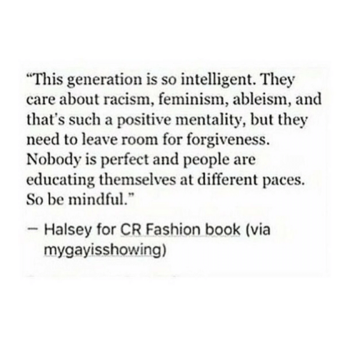 """Feminism: """"This generation is so intelligent. They  care about racism, feminism, ableism, and  that's such a positive mentality, but they  need to leave room for forgiveness.  Nobody is perfect and people are  educating themselves at different paces.  So be mindful  .""""  Halsey for CR Fashion book (via  mygayisshowing)"""