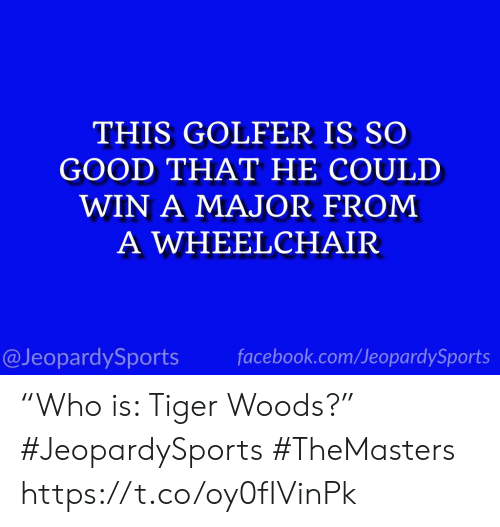 """Facebook, Sports, and Tiger Woods: THIS GOLFER IS SO  GOOD THAT HE COULD  WIN A MAJOR FROM  A WHEELCHAIR  @JeopardySports facebook.com/JeopardySports """"Who is: Tiger Woods?"""" #JeopardySports #TheMasters https://t.co/oy0fIVinPk"""