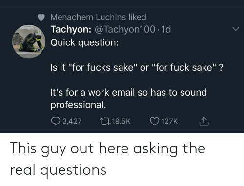 guy: This guy out here asking the real questions