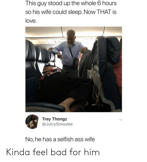 this guy: This guy stood up the whole 6 hours  so his wife could sleep. Now THAT is  love.  Trey Thongz  @JuicySmoulee  No, he has a selfish ass wife Kinda feel bad for him