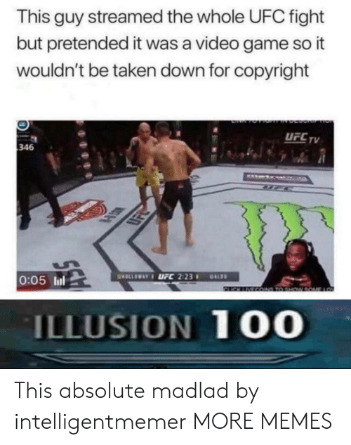 Dank, Memes, and Taken: This guy streamed the whole UFC fight  but pretended it was a video game so it  wouldn't be taken down for copyright  UFCTV  346  LSK  0:05 ll  ILLUSION 10O This absolute madlad by intelligentmemer MORE MEMES