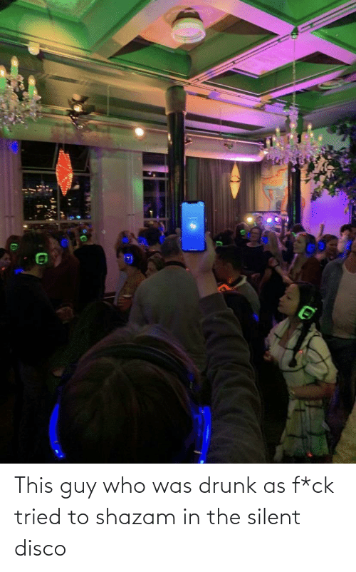 Drunk: This guy who was drunk as f*ck tried to shazam in the silent disco