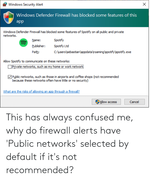 Selected: This has always confused me, why do firewall alerts have 'Public networks' selected by default if it's not recommended?