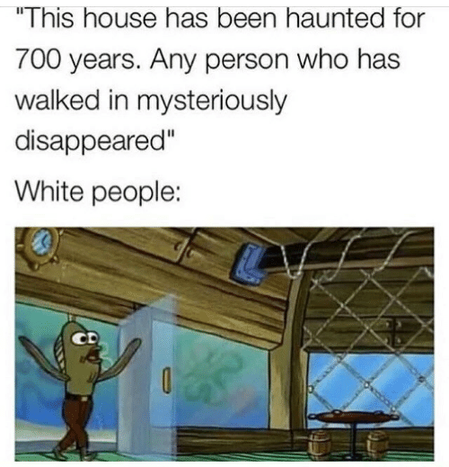 """White People, House, and White: """"This house has been haunted for  700 years. Any person who has  walked in mysteriously  disappeared""""  White people:"""