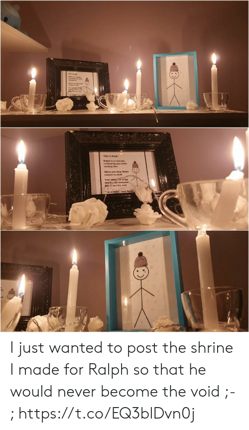 """Never, Wanted, and Reading: This in Ralph  Raiph is a concept,  created by you while  reading this  When you stop, Ralph  ceases to exist  Your atterGn is the  thin bier between  Raa and the void  mscared,"""" says Ralph I just wanted to post the shrine I made for Ralph so that he would never become the void ;-; https://t.co/EQ3blDvn0j"""