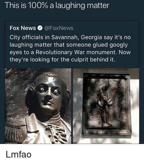 Foxnews: This is 100% a laughing matter  Fox News @FoxNews  City officials in Savannah, Georgia say it's no  laughing matter that someone glued googly  eyes to a Revolutionary War monument. Now  they're looking for the culprit behind it. Lmfao