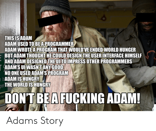 Fucking, Hungry, and Good: THIS IS ADAM  ADAMUSED TOBEAPROGRAMMER  A  DAM WROTE A PROGRAM THAT WOULD'VE ENDED WORLD HUNGE  : BUTADAM THOUGHT HECOULD DESIGN THEUSERINTERFACE HIMSELF  ND ADAM DESIGNED THEUTOIMPRESS OTHER PROGRAMMER  ADAM'S UI WASN'TANY GOOD  NO ONE USED ADAM'S PROGRAM  ADAM ISHUNGRY  THE WORLD IS HUNGRY  R  pen  DON'T BEA FUCKING ADAM!  bar Adams Story