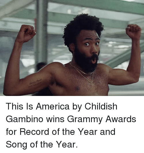 America, Childish Gambino, and Grammy Awards: This Is America by Childish Gambino wins Grammy Awards for Record of the Year and Song of the Year.