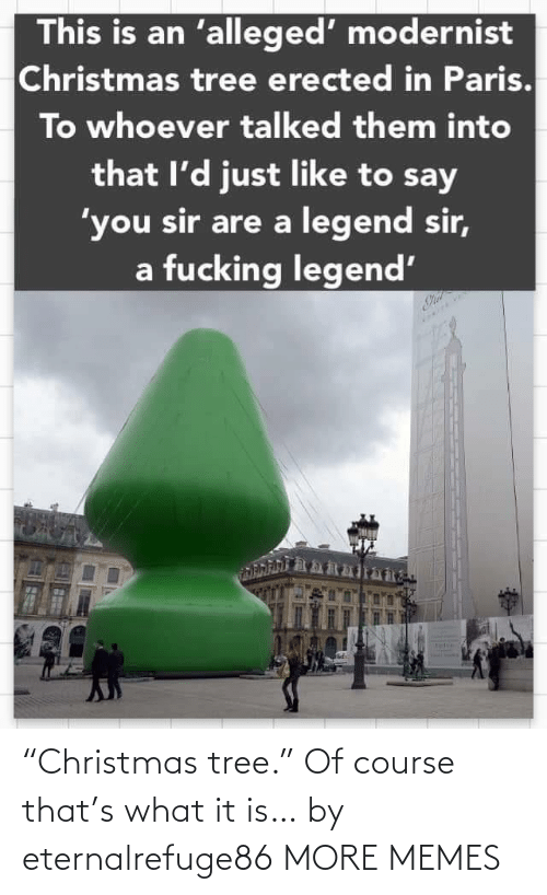 """Christmas, Dank, and Fucking: This is an 'alleged' modernist  Christmas tree erected in Paris.  To whoever talked them into  that l'd just like to say  'you sir are a legend sir,  a fucking legend' """"Christmas tree."""" Of course that's what it is… by eternalrefuge86 MORE MEMES"""