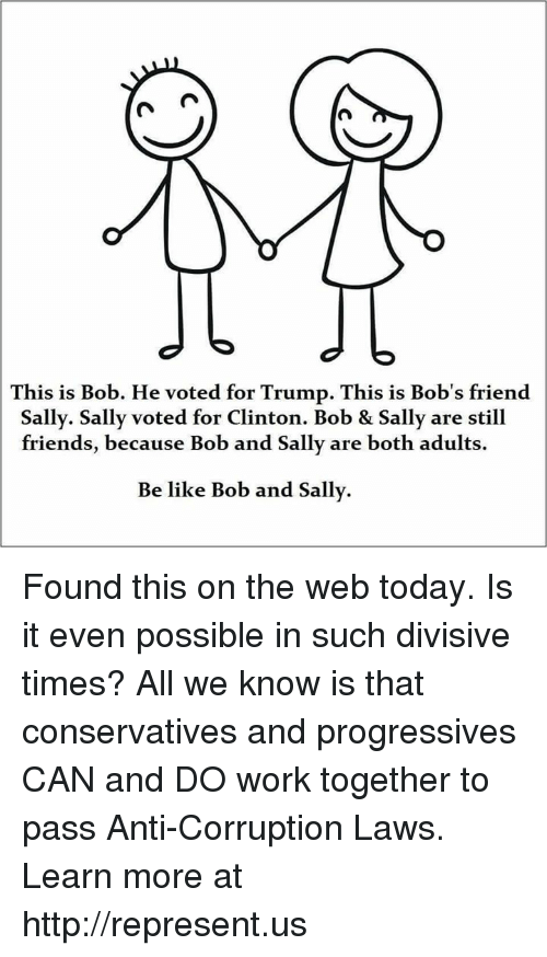 Be Like, Friends, and Memes: This is Bob. He voted for Trump. This is Bob's friend  Sally. Sally voted for Clinton. Bob & Sally are still  friends, because Bob and Sally are both adults.  Be like Bob and Sally. Found this on the web today. Is it even possible in such divisive times? All we know is that conservatives and progressives CAN and DO work together to pass Anti-Corruption Laws. Learn more at http://represent.us