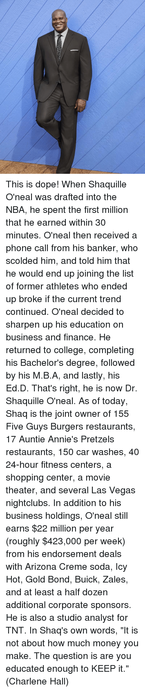 """College, Dope, and Finance: This is dope!  When Shaquille O'neal was drafted into the NBA, he spent the first million that he earned within 30 minutes. O'neal then received a phone call from his banker, who scolded him, and told him that he would end up joining the list of former athletes who ended up broke if the current trend continued.  O'neal decided to sharpen up his education on business and finance. He returned to college, completing his Bachelor's degree, followed by his M.B.A, and lastly, his Ed.D. That's right, he is now Dr. Shaquille O'neal.  As of today, Shaq is the joint owner of 155 Five Guys Burgers restaurants, 17 Auntie Annie's Pretzels restaurants, 150 car washes, 40 24-hour fitness centers, a shopping center, a movie theater, and several Las Vegas nightclubs.  In addition to his business holdings, O'neal still earns $22 million per year (roughly $423,000 per week) from his endorsement deals with Arizona Creme soda, Icy Hot, Gold Bond, Buick, Zales, and at least a half dozen additional corporate sponsors. He is also a studio analyst for TNT.  In Shaq's own words, """"It is not about how much money you make. The question is are you educated enough to KEEP it.""""  (Charlene Hall)"""