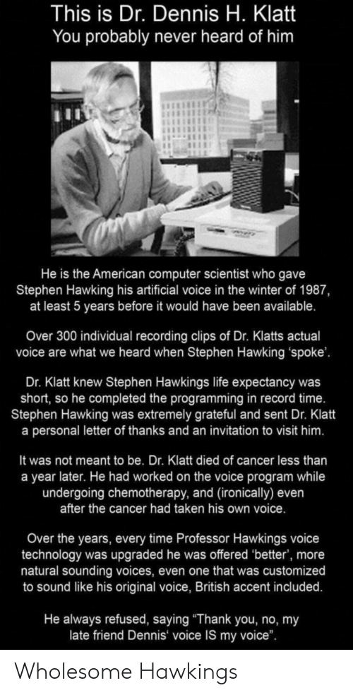 """Life, Stephen, and Stephen Hawking: This is Dr. Dennis H. Klatt  You probably never heard of him  He is the American computer scientist who gave  Stephen Hawking his artificial voice in the winter of 1987,  at least 5 years before it would have been available.  Over 300 individual recording clips of Dr. Klatts actual  voice are what we heard when Stephen Hawking 'spoke'.  Dr. Klatt knew Stephen Hawkings life expectancy was  short, so he completed the programming in record time.  Stephen Hawking was extremely grateful and sent Dr. Klatt  a personal letter of thanks and an invitation to visit him.  It was not meant to be. Dr. Klatt died of cancer less than  a year later. He had worked on the voice program while  undergoing chemotherapy, and (ironically) even  after the cancer had taken his own voice.  Over the years, every time Professor Hawkings voice  technology was upgraded he was offered 'better', more  natural sounding voices, even one that was customized  to sound like his original voice, British accent included.  He always refused, saying """"Thank you, no, my  late friend Dennis voice IS my voice"""". Wholesome Hawkings"""