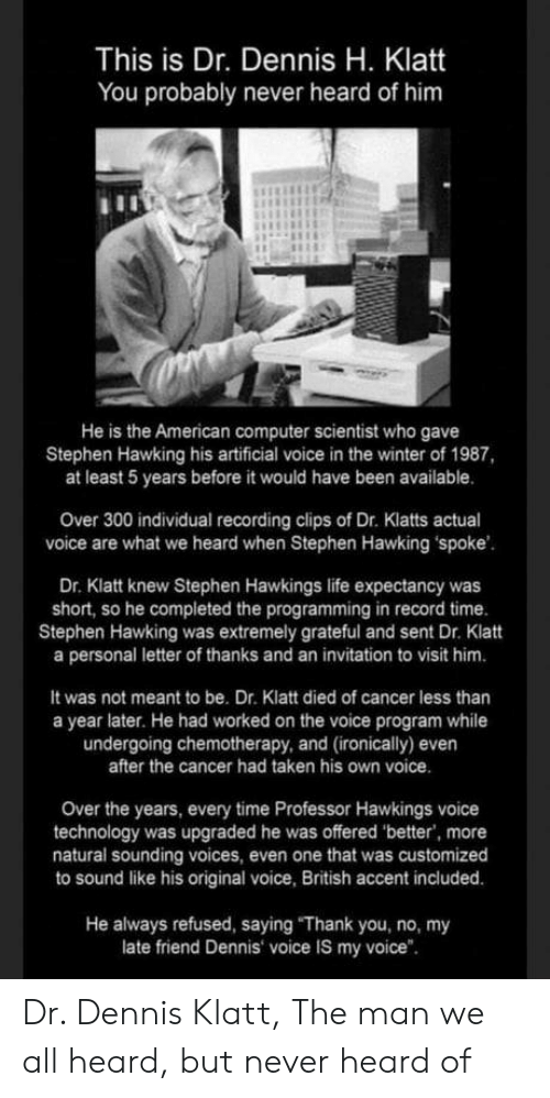 """hawking: This is Dr. Dennis H. Klatt  You probably never heard of him  He is the American computer scientist who gave  Stephen Hawking his artificial voice in the winter of 1987,  at least 5 years before it would have been available.  Over 300 individual recording clips of Dr. Klatts actual  voice are what we heard when Stephen Hawking spoke  Dr. Klatt knew Stephen Hawkings life expectancy was  short, so he completed the programming in record time.  Stephen Hawking was extremely grateful and sent Dr. Klatt  a personal letter of thanks and an invitation to visit him.  It was not meant to be. Dr. Klatt died of cancer less than  a year later. He had worked on the voice program while  undergoing chemotherapy, and (ironically) even  after the cancer had taken his own voice  Over the years, every time Professor Hawkings voice  technology was upgraded he was offered 'better, more  natural sounding voices, even one that was customized  to sound like his original voice, British accent included.  He always refused, saying """"Thank you, no, my  late friend Dennis voice IS my voice"""". Dr. Dennis Klatt, The man we all heard, but never heard of"""