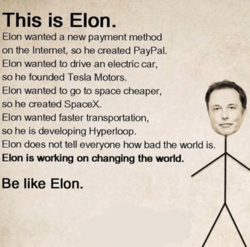 Transportation: This is Elon.  Elon wanted a new payment method  on the Internet, so he created PayPal.  Elon wanted to drive an electric car,  so he founded Tesla Motors.  Elon wanted to go to space cheaper  so he created SpaceX.  Elon wanted faster transportation,  so he is developing Hyperloop.  Elon does not tell everyone how bad the world is.  Elon is working on changing the world.  Be like Elon.