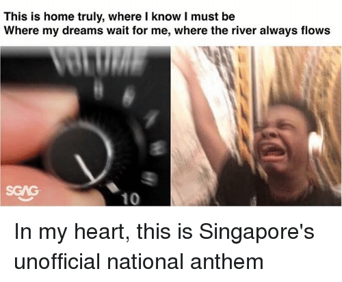 wait for me: This is home truly, where l know I must be  Where my dreams wait for me, where the river always flows In my heart, this is Singapore's unofficial national anthem
