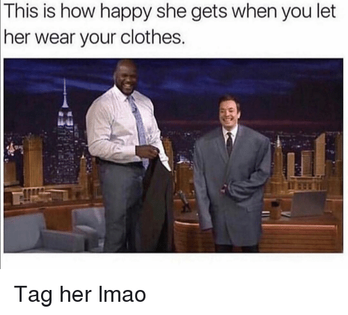 Clothes, Funny, and Lmao: This  is how happy she gets when you let  her wear your clothes Tag her lmao