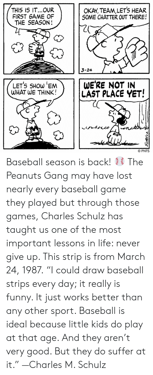 """Baseball, Funny, and Life: THIS IS IT...OUR  FIRST 6AME OF  THE SEASON!  OKAY, TEAM,LETS HEAR  S0ME CHATTER OUT THERE!  20  3-24  LETS SHOW 'EM  WHAT WE THINK!  WE'RE NOT IN  LAST PLACE YET!  91  © PNTS Baseball season is back! ⚾ The Peanuts Gang may have lost nearly every baseball game they played but through those games, Charles Schulz has taught us one of the most important lessons in life: never give up. This strip is from March 24, 1987.  """"I could draw baseball strips every day; it really is funny. It just works better than any other sport. Baseball is ideal because little kids do play at that age. And they aren't very good. But they do suffer at it."""" —Charles M. Schulz"""